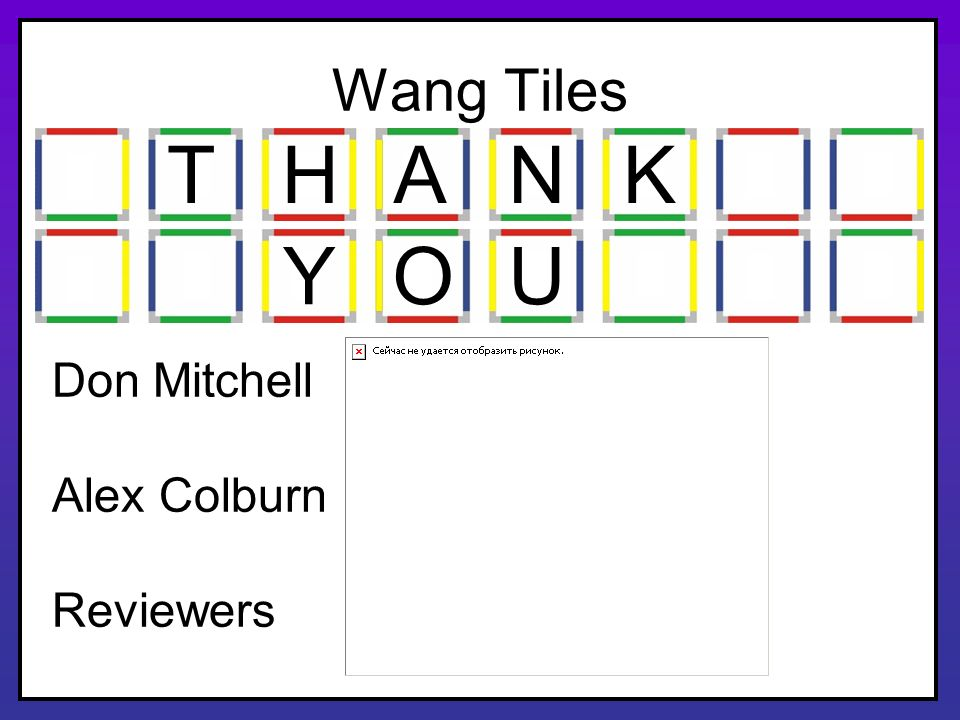 Wang Tiles T H A N K Y O U Don Mitchell Alex Colburn Reviewers
