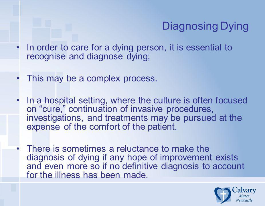Diagnosing DyingIn order to care for a dying person, it is essential to recognise and diagnose dying;