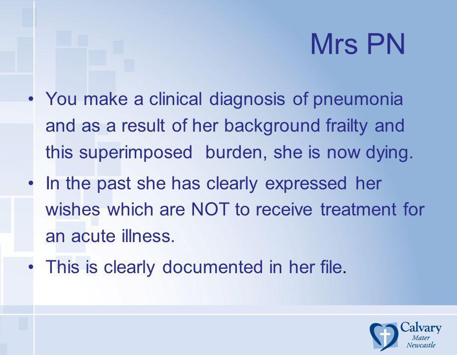 Mrs PNYou make a clinical diagnosis of pneumonia and as a result of her background frailty and this superimposed burden, she is now dying.