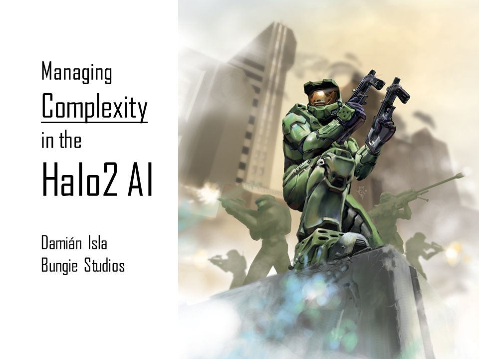 Managing Complexity in the Halo2 AI Damián Isla Bungie Studios