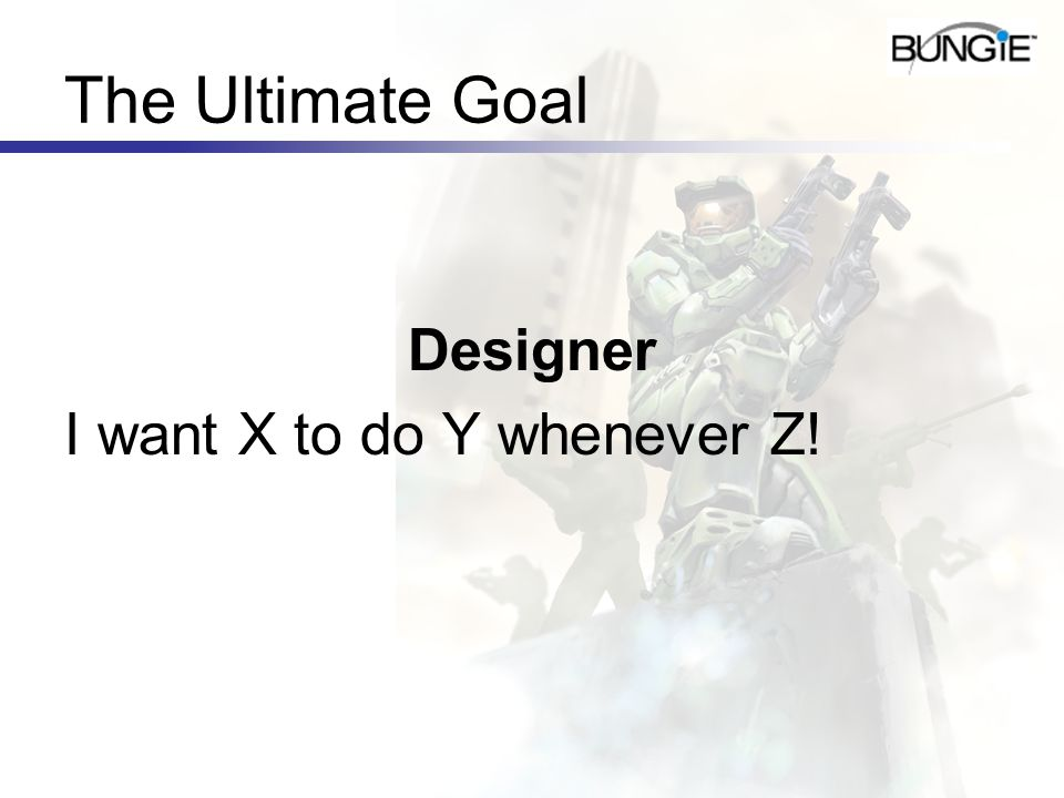 The Ultimate Goal Designer I want X to do Y whenever Z!