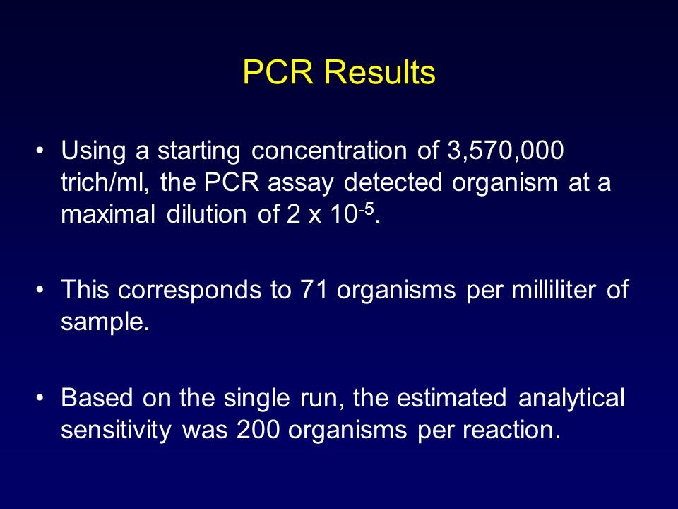 PCR Results Using a starting concentration of 3,570,000 trich/ml, the PCR assay detected organism at a maximal dilution of 2 x 10-5.