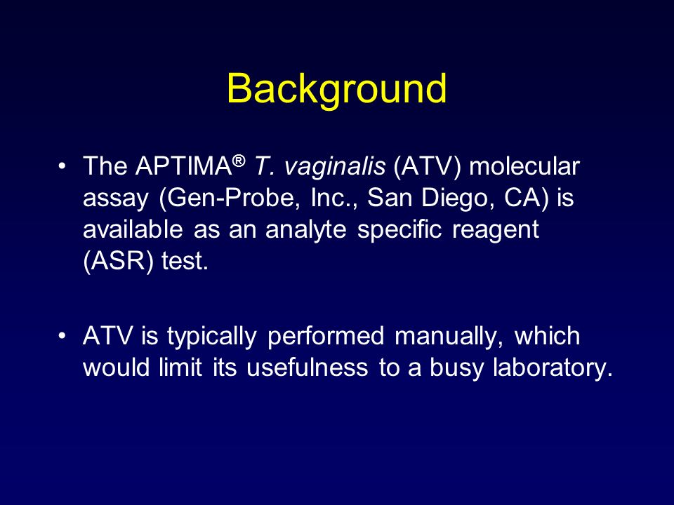 Background The APTIMA® T. vaginalis (ATV) molecular assay (Gen-Probe, Inc., San Diego, CA) is available as an analyte specific reagent (ASR) test.
