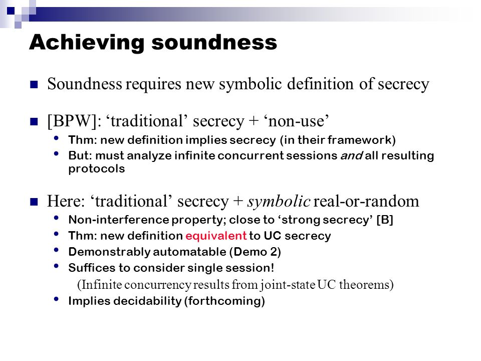 Achieving soundness Soundness requires new symbolic definition of secrecy. [BPW]: 'traditional' secrecy + 'non-use'