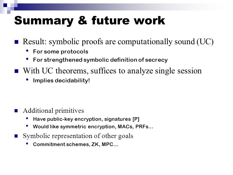 Summary & future work Result: symbolic proofs are computationally sound (UC) For some protocols. For strengthened symbolic definition of secrecy.