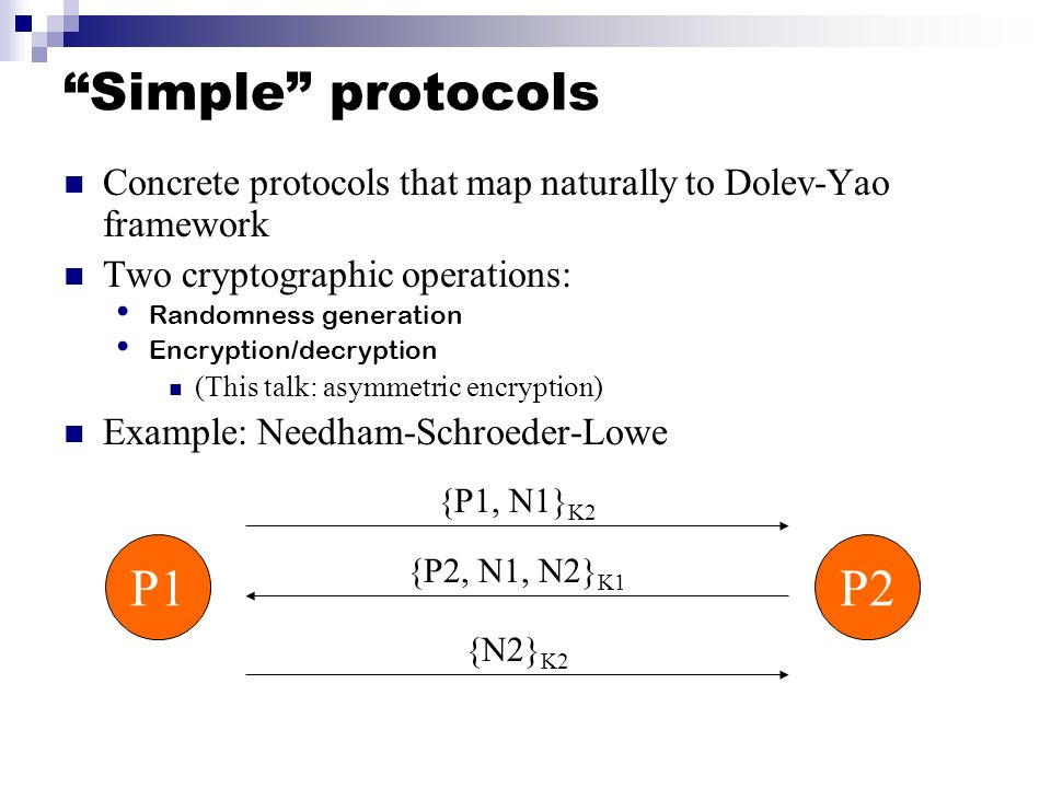 Simple protocols Concrete protocols that map naturally to Dolev-Yao framework. Two cryptographic operations: