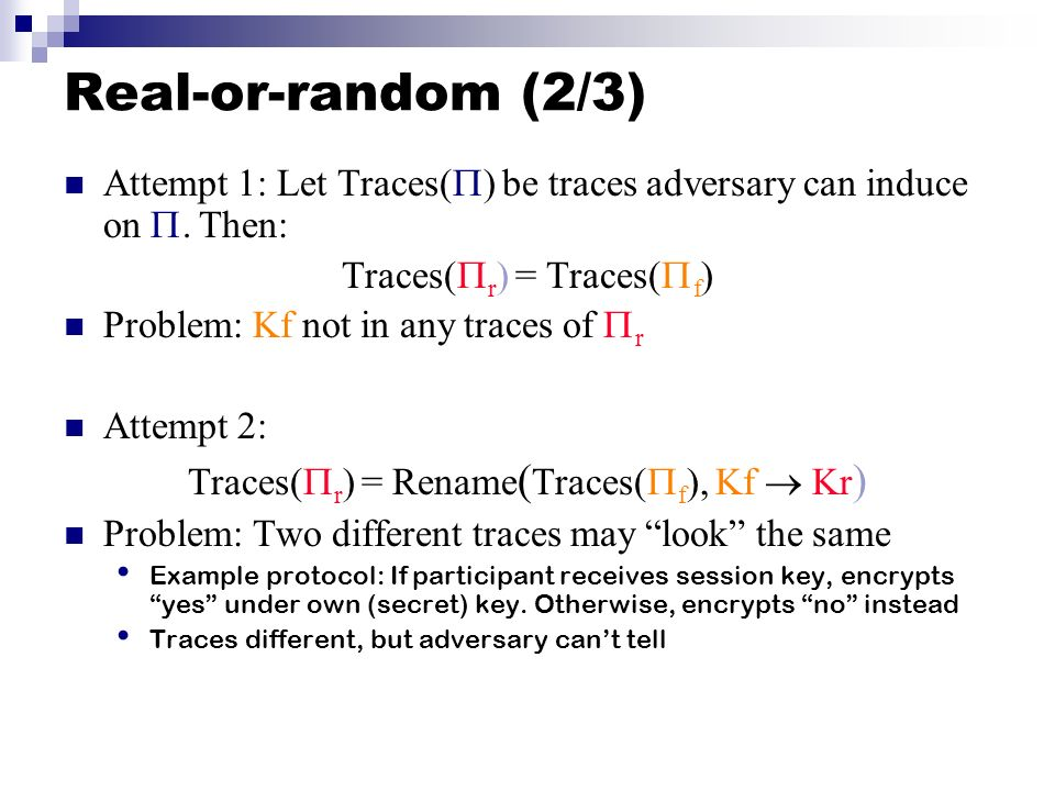 Real-or-random (2/3) Attempt 1: Let Traces() be traces adversary can induce on . Then: Traces(r) = Traces(f)