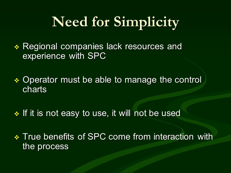 Need for Simplicity Regional companies lack resources and experience with SPC. Operator must be able to manage the control charts.