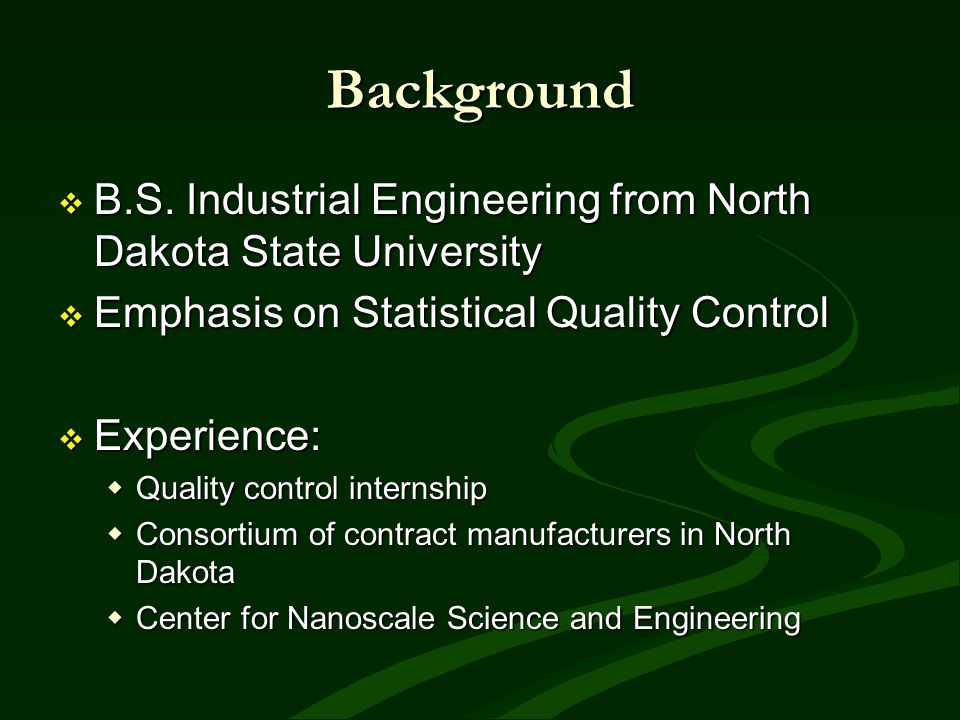 Background B.S. Industrial Engineering from North Dakota State University. Emphasis on Statistical Quality Control.