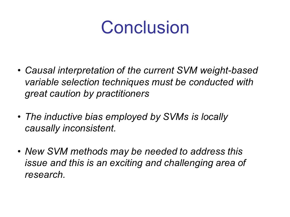 Conclusion Causal interpretation of the current SVM weight-based variable selection techniques must be conducted with great caution by practitioners.