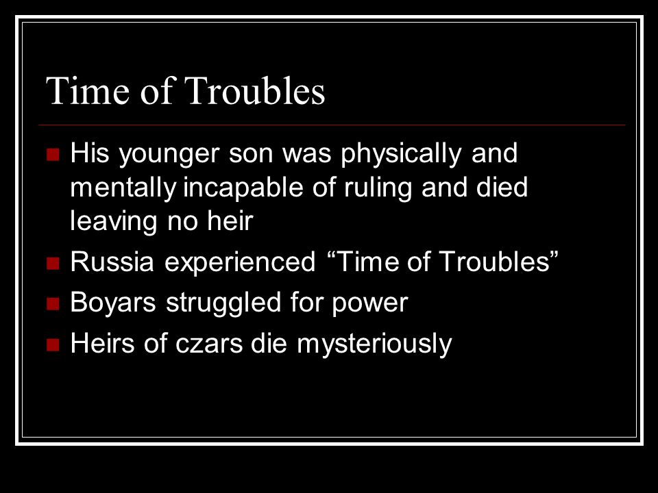 Time of Troubles His younger son was physically and mentally incapable of ruling and died leaving no heir.