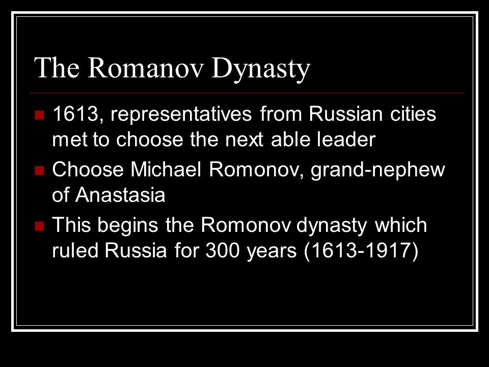 The Romanov Dynasty 1613, representatives from Russian cities met to choose the next able leader. Choose Michael Romonov, grand-nephew of Anastasia.