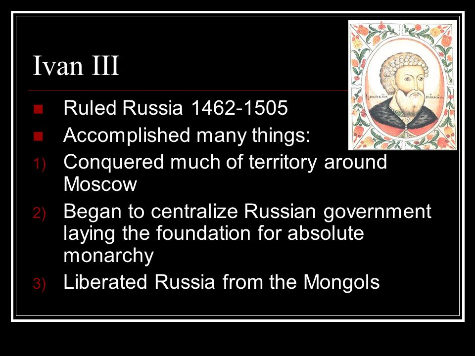 Ivan III Ruled Russia Accomplished many things: