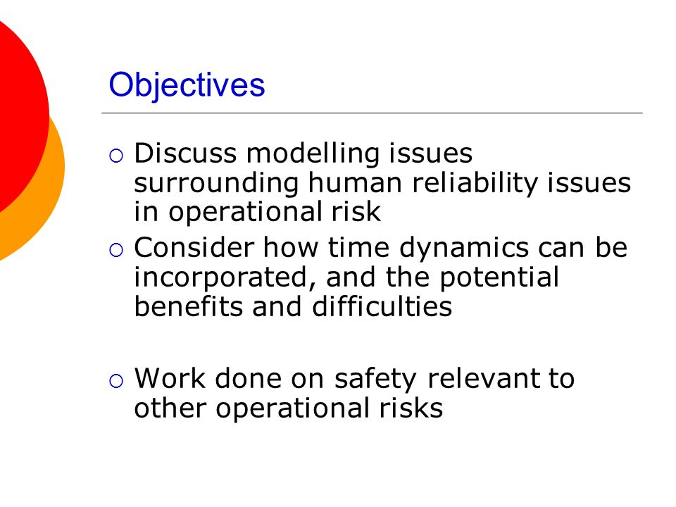 Objectives Discuss modelling issues surrounding human reliability issues in operational risk.