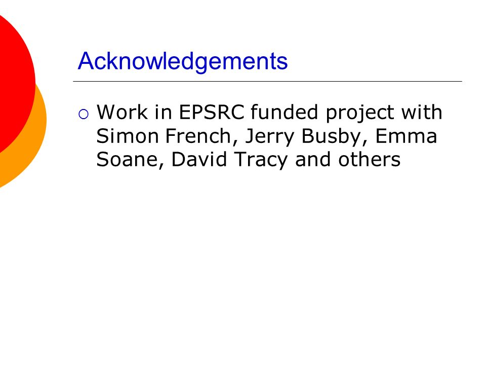 Acknowledgements Work in EPSRC funded project with Simon French, Jerry Busby, Emma Soane, David Tracy and others.