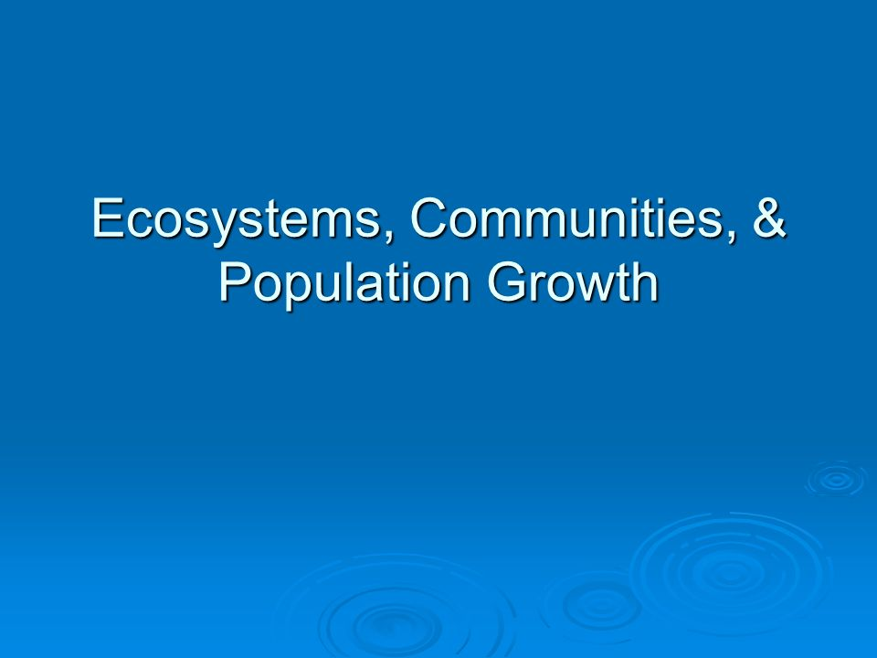 Ecosystems, Communities, & Population Growth