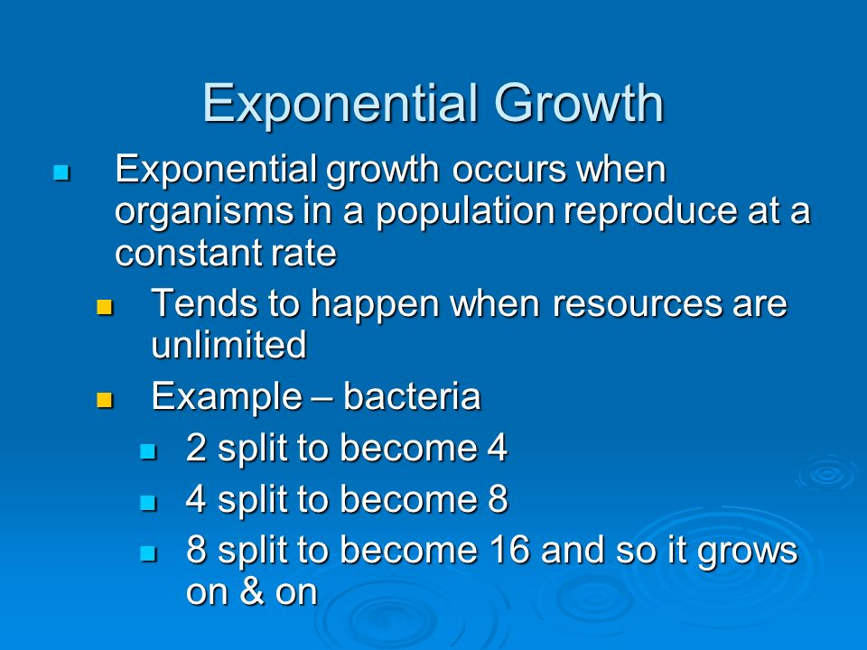 Exponential Growth Exponential growth occurs when organisms in a population reproduce at a constant rate.