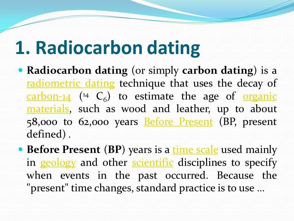 radiocarbon dating means Radiocarbon dating (also referred to as carbon dating or carbon-14 dating) is a method for determining the age of an object containing organic material by using the properties of radiocarbon, a radioactive isotope of carbon.