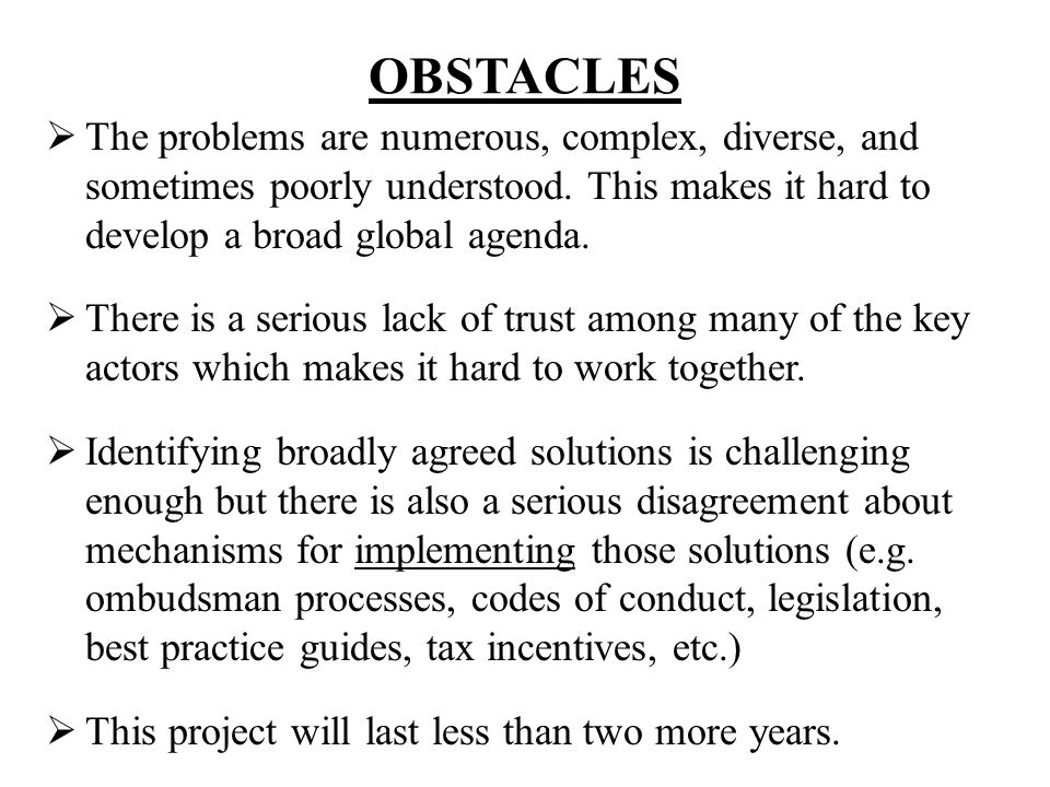 OBSTACLES The problems are numerous, complex, diverse, and sometimes poorly understood. This makes it hard to develop a broad global agenda.