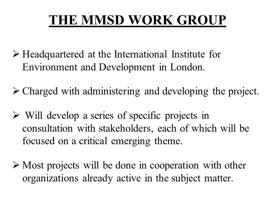 THE MMSD WORK GROUP Headquartered at the International Institute for Environment and Development in London.