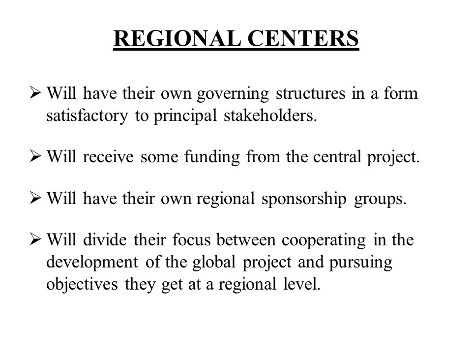 REGIONAL CENTERS Will have their own governing structures in a form satisfactory to principal stakeholders.