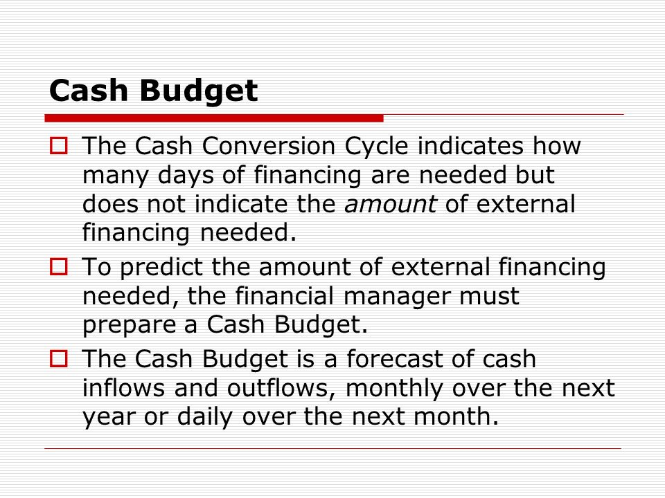 Cash Budget The Cash Conversion Cycle indicates how many days of financing are needed but does not indicate the amount of external financing needed.