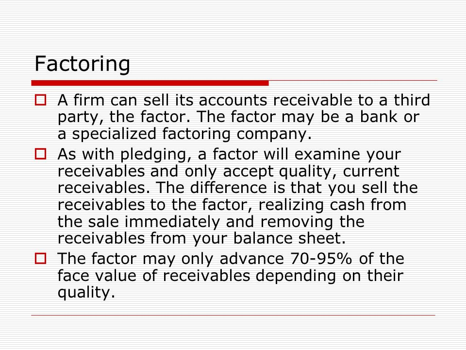 Factoring A firm can sell its accounts receivable to a third party, the factor. The factor may be a bank or a specialized factoring company.