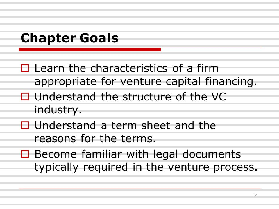 Chapter GoalsLearn the characteristics of a firm appropriate for venture capital financing. Understand the structure of the VC industry.