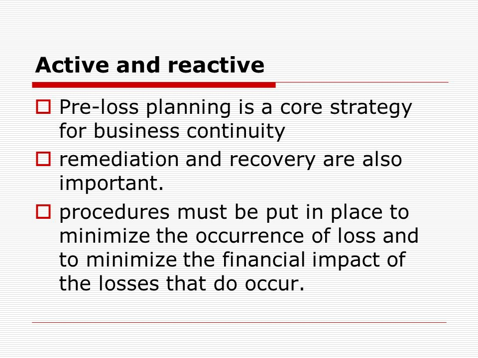 Active and reactive Pre-loss planning is a core strategy for business continuity. remediation and recovery are also important.