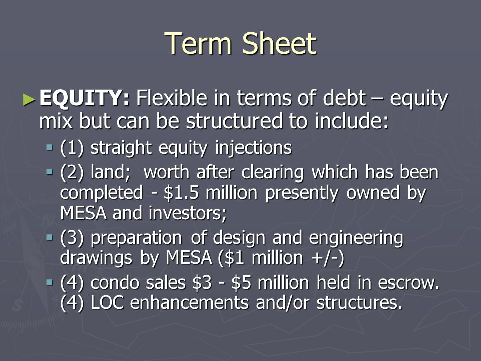 Term Sheet EQUITY: Flexible in terms of debt – equity mix but can be structured to include: (1) straight equity injections.