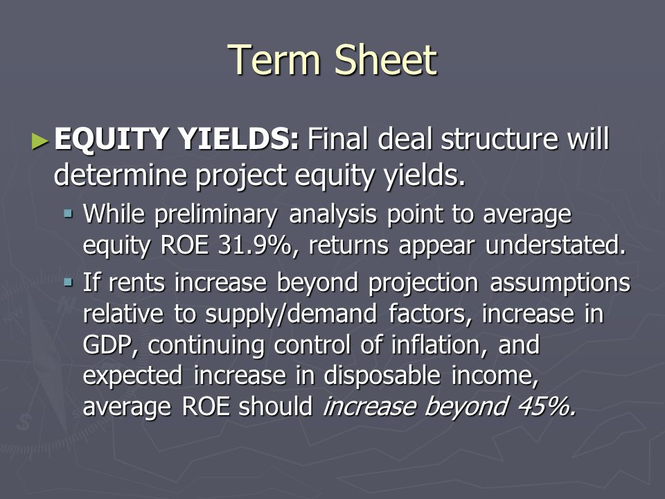 Term Sheet EQUITY YIELDS: Final deal structure will determine project equity yields.