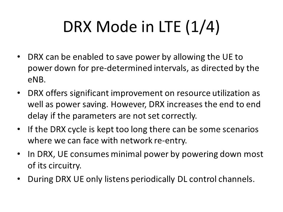 DRX Mode in LTE (1/4) DRX can be enabled to save power by allowing the UE to power down for pre-determined intervals, as directed by the eNB.