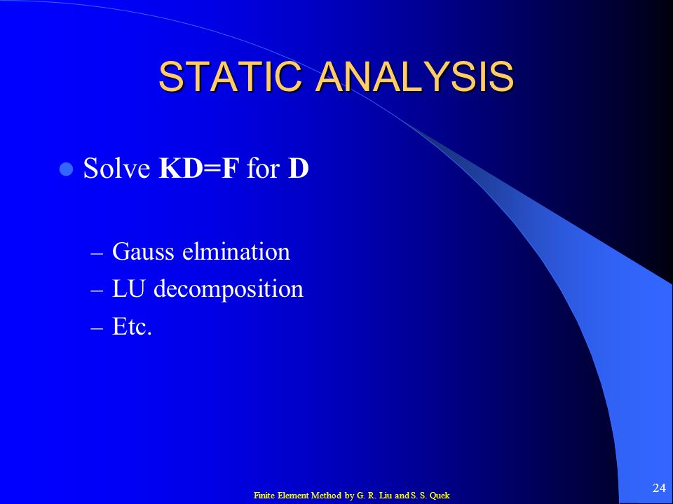 STATIC ANALYSIS Solve KD=F for D Gauss elmination LU decomposition