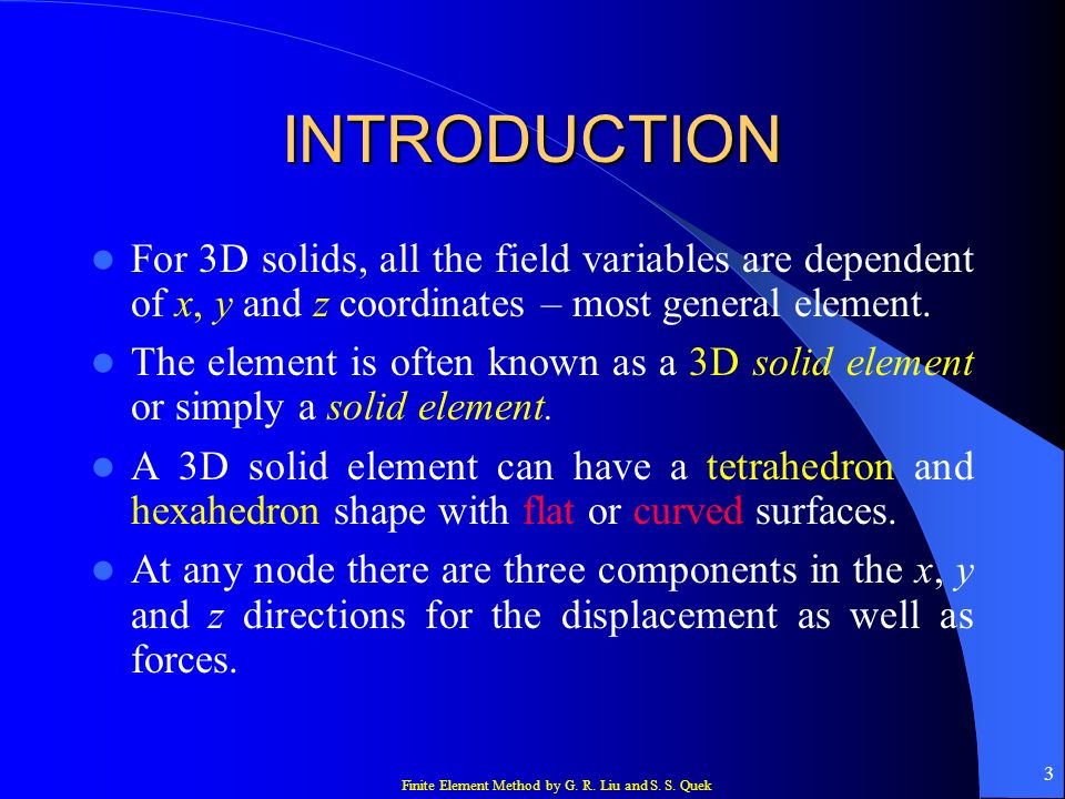 INTRODUCTION For 3D solids, all the field variables are dependent of x, y and z coordinates – most general element.