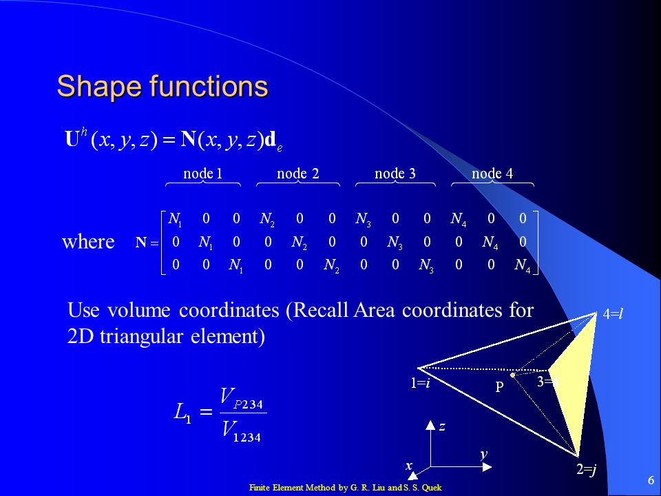 Shape functions where Use volume coordinates (Recall Area coordinates for 2D triangular element)