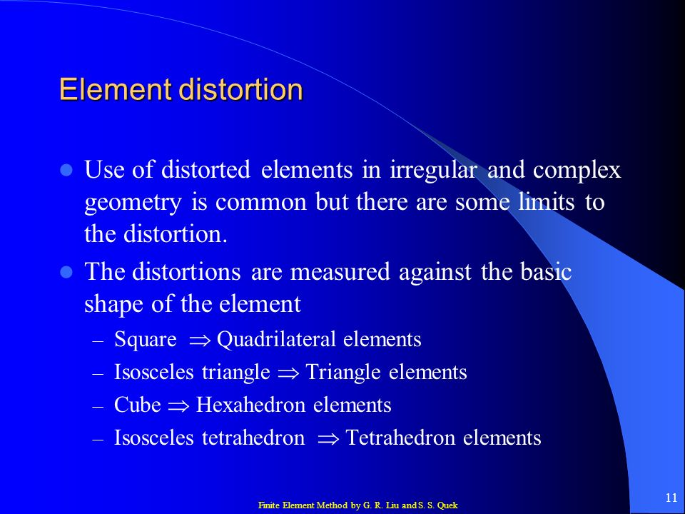 Element distortionUse of distorted elements in irregular and complex geometry is common but there are some limits to the distortion.