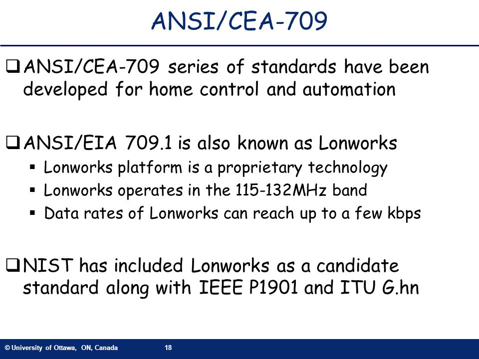 ANSI/CEA-709 ANSI/CEA-709 series of standards have been developed for home control and automation. ANSI/EIA 709.1 is also known as Lonworks.