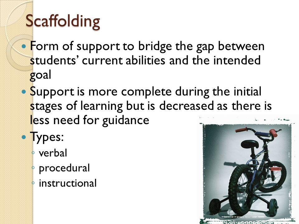 Scaffolding Form of support to bridge the gap between students' current abilities and the intended goal.