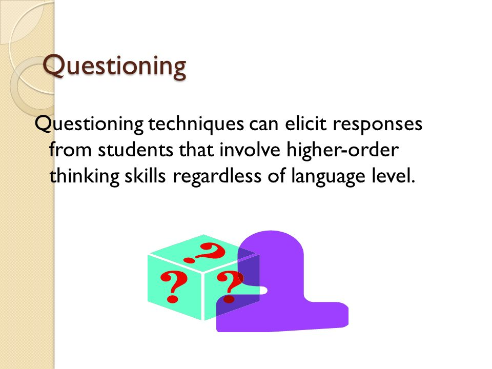 Questioning Questioning techniques can elicit responses from students that involve higher-order thinking skills regardless of language level.