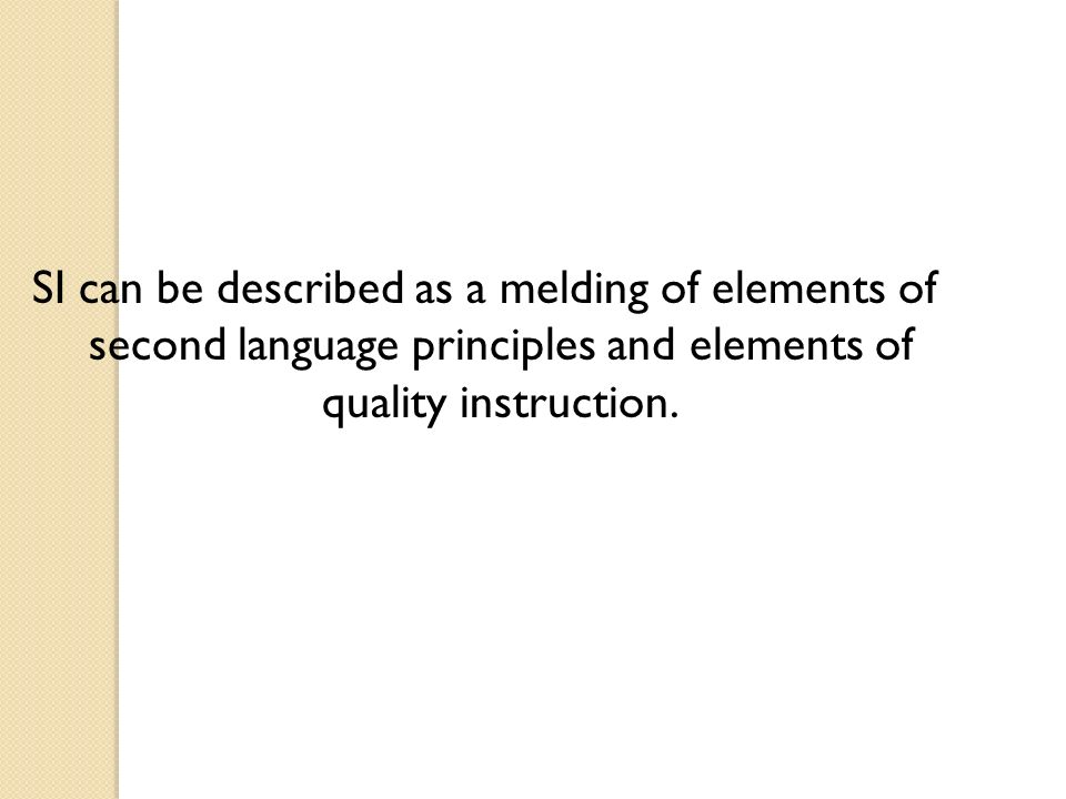 SI can be described as a melding of elements of second language principles and elements of quality instruction.