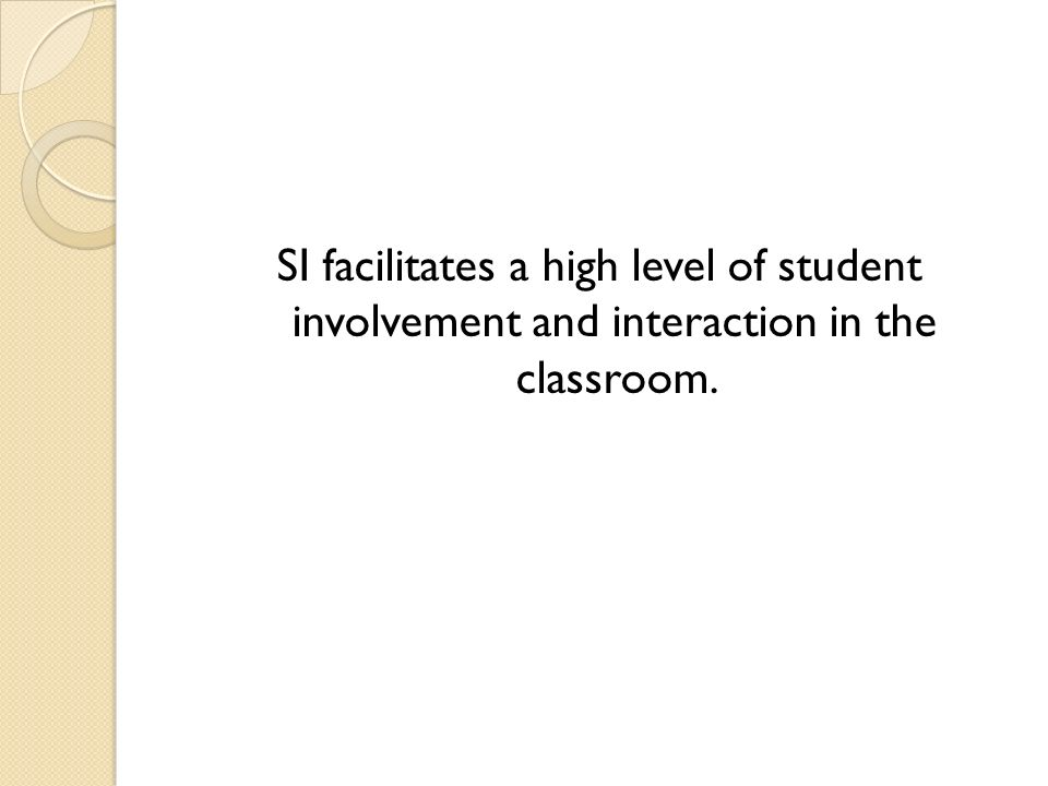 SI facilitates a high level of student involvement and interaction in the classroom.