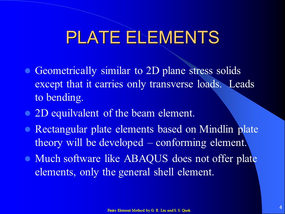 PLATE ELEMENTS Geometrically similar to 2D plane stress solids except that it carries only transverse loads. Leads to bending.