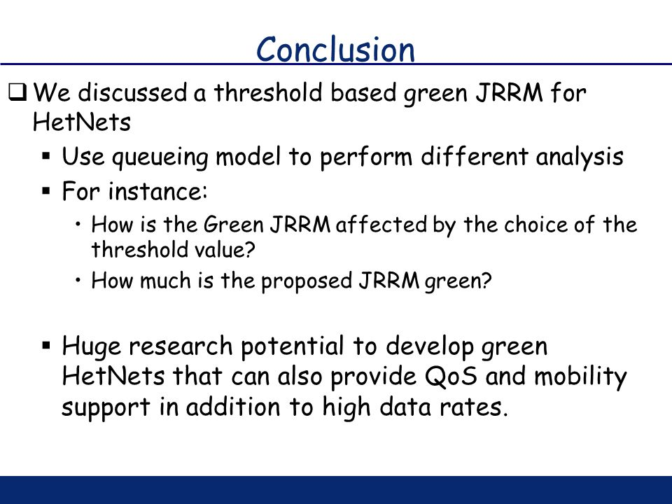 Conclusion We discussed a threshold based green JRRM for HetNets. Use queueing model to perform different analysis.