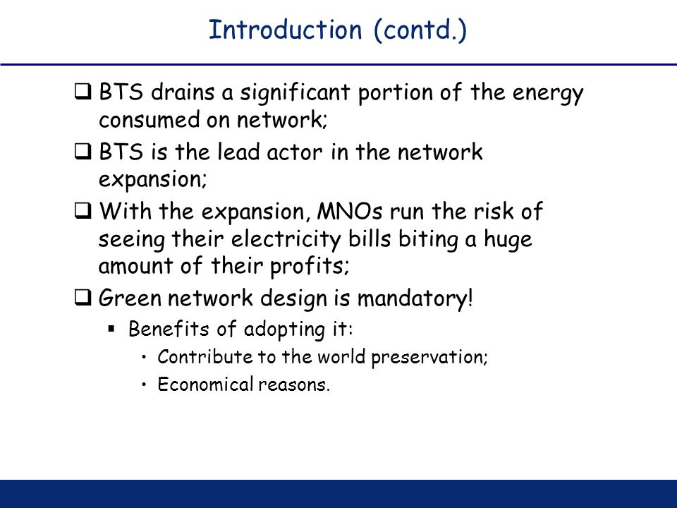 Introduction (contd.) BTS drains a significant portion of the energy consumed on network; BTS is the lead actor in the network expansion;