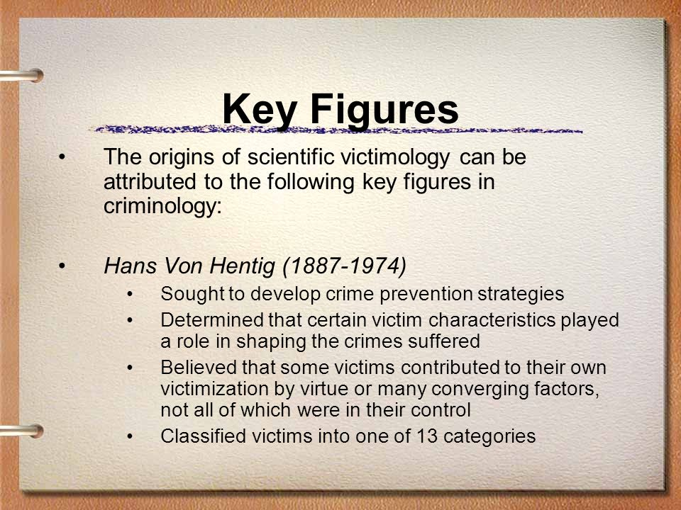 Key Figures The origins of scientific victimology can be attributed to the following key figures in criminology: