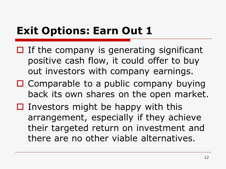 Exit Options: Earn Out 1 If the company is generating significant positive cash flow, it could offer to buy out investors with company earnings.