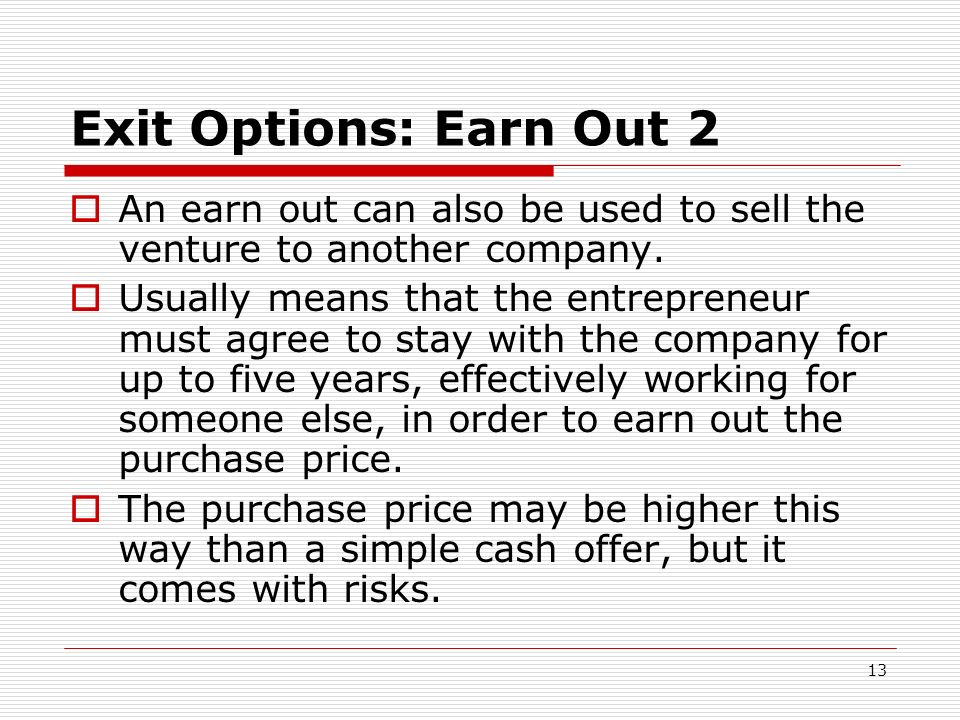 Exit Options: Earn Out 2 An earn out can also be used to sell the venture to another company.