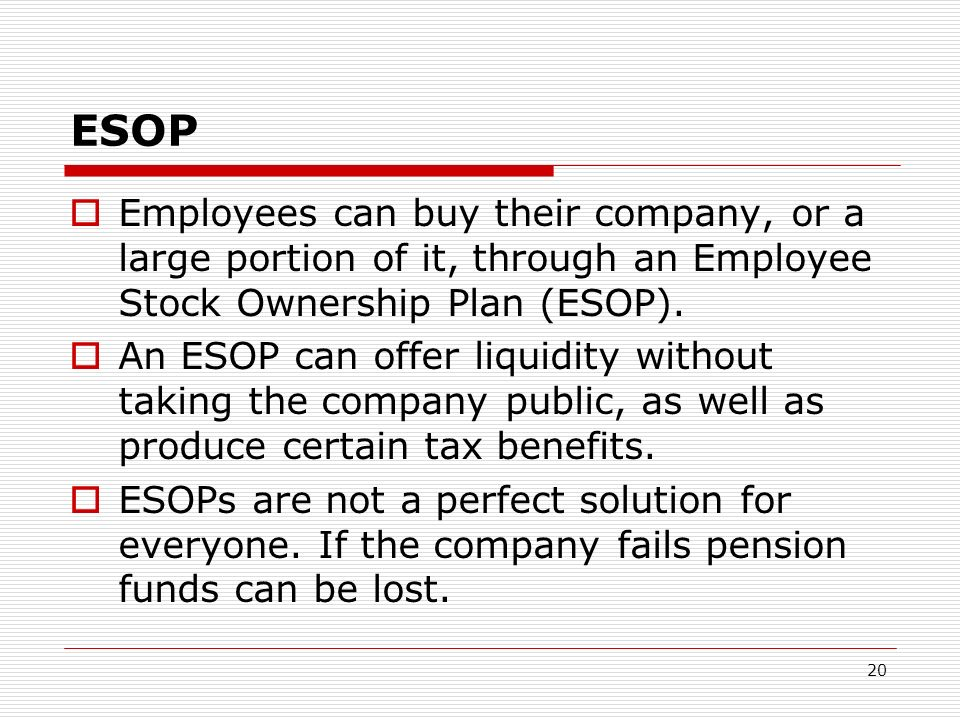 ESOP Employees can buy their company, or a large portion of it, through an Employee Stock Ownership Plan (ESOP).