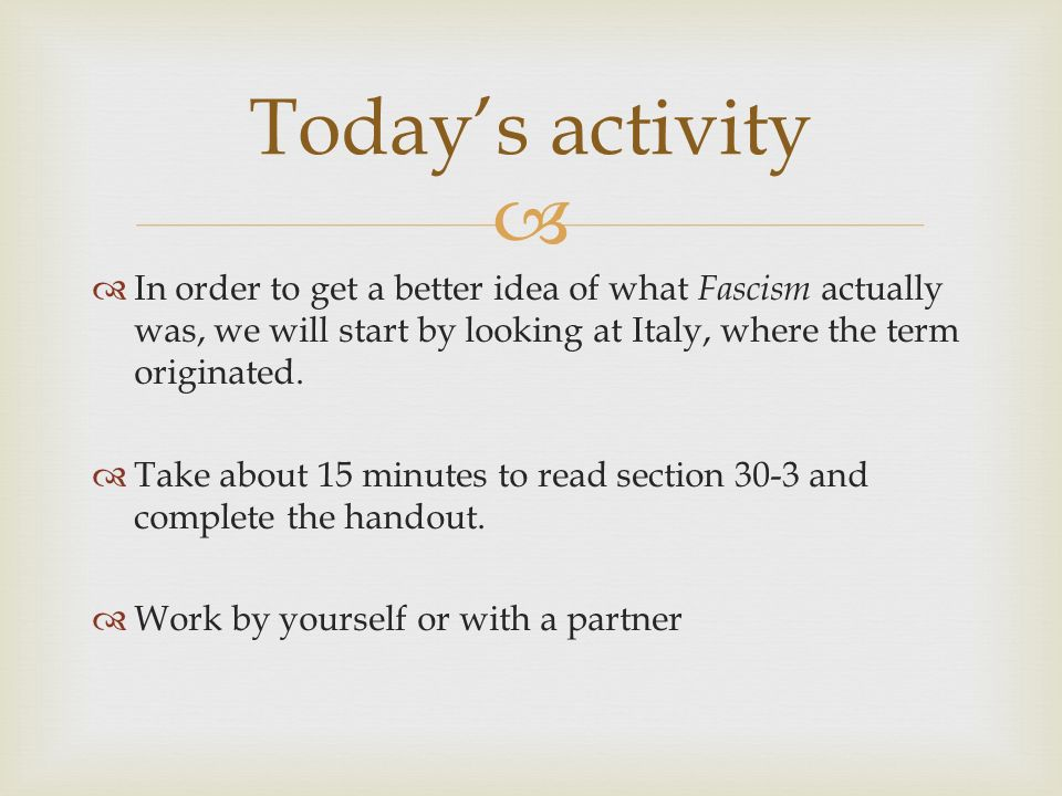 Today's activity In order to get a better idea of what Fascism actually was, we will start by looking at Italy, where the term originated.