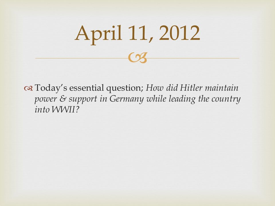 April 11, 2012 Today's essential question; How did Hitler maintain power & support in Germany while leading the country into WWII